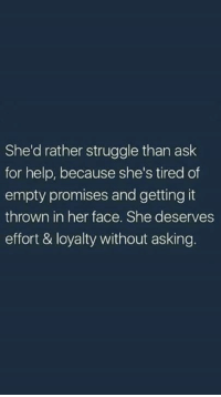 Struggle, Help, and Asking: She'd rather struggle than ask  for help, because she's tired of  empty promises and getting it  thrown in her face. She deserves  effort & loyalty without asking