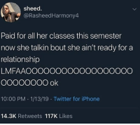 Funny, Iphone, and Twitter: sheed  @RasheedHarmony4  Paid for all her classes this semester  now she talkin bout she ain't ready for a  relationship  LMFAAOOOOOOOOOOOOOOOOOO  10:00 PM 1/13/19 Twitter for iPhone  14.3K Retweets 117K Likes So much hurt, this abuse @larnite • Don't scroll by without dropping that sack 💰 • ➫➫➫ Follow @Staggering for more funny posts daily!
