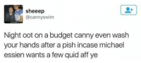 😂 true: sheeep  @cannyswim  Night oot on a budget canny even wash  your hands after a pish incase michael  essien wants a few quid aff ye 😂 true