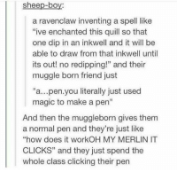 "Memes, Magic, and Quill: sheep-boy:  a ravenclaw inventing a spell like  ive enchanted this quill so that  one dip in an inkwell and it will be  able to draw from that inkwell until  its out! no redipping!"" and their  muggle born friend just  ""a...pen.you literally just used  magic to make a pen""  And then the muggleborn gives them  a normal pen and they're just like  ""how does it workOH MY MERLIN IT  CLICKS"" and they just spend the  whole class clicking their pen"
