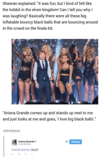 """Elven: Sheeran explained: """"It was fun, but I kind of felt like  the hobbit in the elven kingdom! Can Itell you why I  was laughing? Basically there were all these big  inflatable bouncy black balls that are bouncing around  in the crowd on the finale bit.  """"Ariana Grande comes up and stands up next to me  and just looks at me and goes, I love big black balls  inkmanjesse  Ariana Grande  @edsheeran bruh"""