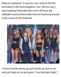 """Elven: Sheeran explained: """"It was fun, but I kind of felt like  the hobbit in the elven kingdom! Can I tell you why l  was laughing? Basically there were all these big  inflatable bouncy black balls that are bouncing around  in the crowd on the finale bit.  """"Ariana Grande comes up and stands up next to me  and just looks at me and goes, 'I love big black balls'."""""""