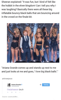 """Bruh: Sheeran explained: was fun, but I kind of felt like  felt the hobbit in the elven kingdom! Can l tell you why  was laughing? Basically there were all these big  inflatable bouncy black balls that are bouncing around  in the crowd on the finale bit.  """"Ariana Grande comes up and stands up next to me  and just looks at me and goes, I love big black balls.""""  pinkmanjesse:  Ariana Grande  @edsheeran bruh  Source: sarahoutofthe... Bruh"""