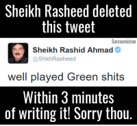 When you are in a state of shock, that how could your team win.: Sheikh Rasheed deleted  this tweet  Sarcasmistan  Sheikh Rashid Ahmad  @ShkhRasheed  well played Green shits  Within 3 minutes  of writing it! Sorry thou. When you are in a state of shock, that how could your team win.