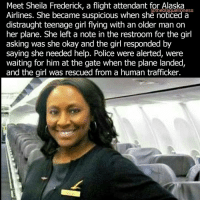 """Memes, News, and Police: Sheila Airlines. She became suspicious when she noticed a  distraught teenage girl flying with an older man on  her plane. She left a note in the restroom for the girl  asking was she okay and the girl responded by  saying she needed help. Police were alerted, were  waiting for him at the gate when the plane landed,  and the girl was rescued from a human trafficker. This is what a real hero looks like. ❤ """"Something in the back of my mind said something was not right. He was well-dressed. That's what got me because I thought why is he well-dressed and she is looking all dishevelled and out of sorts?"""" Sheila told the news channel. When Sheila tried to talk to them, the man reportedly became defensive and the girl refrained from saying even a word. In a hushed tone then, Sheila told the little girl to go to the toilet, where Sheila had left a note for the teenager, which she later responded to with the message, """"I need help"""". The flight attendant informed the pilots, who were then able to communicate the message to the police in San Francisco, and the man was arrested as soon as the flight landed. SheilaFrederick theblaquelioness"""