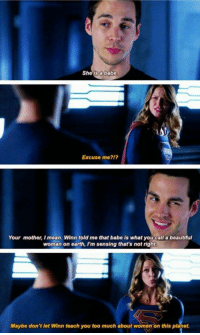 Supergirl: Sheis a babe  Excuse me212  Your mother, I mean. Winn told me that babe is what you call a beautiful  woman on earth, I'm sensing that's not right  Maybe don't let Winn teach you too much about womon on this planet. Supergirl