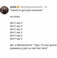 "Say It, Brain, and Girl Memes: shelb @shelbyedwards32.1d  *needs to get past someone*  my brain:  don't say it  don't say it  don't say it  don't say it  don't say it  don't say it  Me, a Midwesterner: ""Ope, l'm just gonna  squeeeezy past ya real fast haha"" Lmfaooooo I am crine."