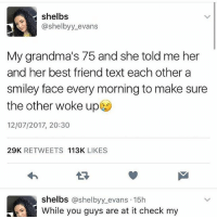 """bitch is ur old ass still breathing?"": shelbs  @shelbyy evans  My grandma's 75 and she told me her  and her best friend text each othera  smiley face every morning to make sure  the other woke up  12/07/2017, 20:30  29K RETWEETS 113K LIKES  1-3  shelbs @shelbyy_evans 15h  hile you guys are at it check my ""bitch is ur old ass still breathing?"""