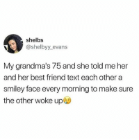 Tag your bff 👵🏼👵🏼: shelbs  @shelbyy evans  My grandma's 75 and she told me her  and her best friend text each other a  smiley face every morning to make sure  the other woke up@) Tag your bff 👵🏼👵🏼