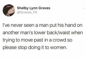 Memes, Women, and Never: Shelby Lynn Graves  @Graves Fit  I've never seen a man put his hand on  another man's lower back/waist when  trying to move past in a crowd so  please stop doing it to women. THIS