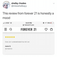 Cute, Funny, and Love: shelby rhodes  @missshelbayy  This review from forever 21 is honestly a  mood  8:41 PM  forever21.com  AT&T  FOREVER 21  Cute, but I underestimated how fat I am  Juana G.  03/18/2018 Omg I'm in love with @_taxo_'s account😭😭🙌🏻🙌🏻