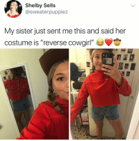 "Lmao, Memes, and Reverse Cowgirl: Shelby Sells  @sweaterpuppiez  My sister just sent me this and said her  costume is ""reverse cowgirl"" 世 Clever lmao"