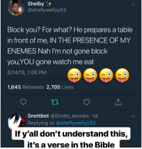 Watch Me, Bible, and Watch: Shelby  @shellywellyy53  Block you? For what? He prepares a table  in front of me, IN THE PRESENCE OF MY  ENEMIES Nah I'm not gone block  you,YOU gone watch me eat  6/14/18, 1:06 PM  1,645 Retweets 2,705 Likes  Snottbot @Snotty_ebooks 1d  Replying to @shellywellyy53  If y'all don't understand this,  it's a verse in the Bible