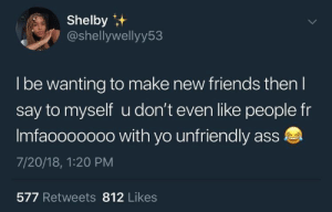 Ass, Friends, and Yo: Shelby  @shellywellyy53  Ibe wanting to make new friends then  say to myself u don't even like people fr  Imfaooo0000 with yo unfriendly ass  7/20/18, 1:20 PM  577 Retweets 812 Likes Follow @IcyyGenie🧞‍♀️❄️ for more.