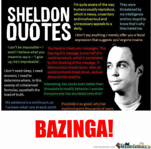 RMX] Best Quotes Ever by tall166 - Meme Center: SHELDON  I'm quite aware of the way They were  humans usually reproduce, threatened by  which is messy, unsanitary my intelligence  and involves loud and  unnecessary appeals to a kn that's why  deity.  and too stupid to  they hated me.  I don't say anything.I merely offer you a facial  expression that suggests you'vegone insane.  I can't be impossible-1  You have to check your messages. The  leaving of a message is one half of a  social construct, which is completed  by the checking of the message. If  thatcontract breaks down, then all  social contracts breakdown, and we  descend into anarchy  exist! I believe what you  meant to say is 1  give  up, he's improbable.  I don't need sleep, I need  answers. I need to  determine where, in this  swamp of unbalanced Interesting.Sex works even better than  formulas, squatteth the chocolate to modify behavior.I wonder  toad of truth.  if anyone else has stumbled onto this?  My existence is a continuum,s0  I've been what I am at each point  If outside is so good, why has  mankind spent thousands of years  BAZINGA!  memecenter.com Meme Centerae RMX] Best Quotes Ever by tall166 - Meme Center