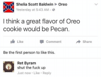 Funny, Fuck, and Shut the Fuck Up: Shelia Scott Baldwin  Oreo  Yesterday at 5:43 AM.O  I think a great flavor of Oreo  cookie would be Pecan.  I Like  Comment  → Share  Be the first person to like this.  Ret Byram  shut the fuck up  Just now Like Reply I'm grateful for this.