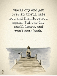 over it: Shell cry and get  over it. Shell hate  you and then love you  again. But one day  she'll leave, and  won't come back.  ELATIONSH  RULES