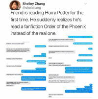 Books, Fake, and Fanfiction: Shelley Zhang  @shelzhang  Friend is reading Harry Potter for the  first time. He suddenly realizes he's  read a fanfiction Order of the Phoenix  instead of the real one  Did you get all your booias from the same placet  t was al of them in one collection. Maybe it sequed  into the sth?  So Dudley dies in Harry Potter right?  Cudley is never forced to commit suicide  No I juss get to the part where he was kiled but  Juia cidnt remember that so I just want to make  sure iIm not reading some weird fan fictiorn  And i assume the scenes where Harry and hermonie  gec intimate?  What book are  Nope  Finisting up order of the Phoena  He doesnt de in order of the Phoenk  Wizarding age of consent is 15  what?! The order of the Phoenix was full of  e you serious?  He doesnt jump off a bulding?  In the real order of the phoenix Harry is baroly able t0  kiss a girl tor the first time, and it's not Hermione  heck, no  l guess ir's not a hoge spoler, but he doese't de  l no point did you think, wait this seems kind of weird  or a kid's book?  What the what?rl Youre troling me  ARE YOU SERIOUS?  I mean rd heard they g0t more mature and dark as it  No, rm not. Dudley doesnt de. in fact翁the  books go on, he gets almost no screen time. Why  is he jumping off a buiding?  Oay, sol think I know what the answer is going to be,  but did Draco and Ginny fake a rape scene?  He was paced under the imperious curse and  made to jump off his school  0y the rat guy  Uh, I don't lonow what you're reading but it's not  I'm lauching so hard I'm eryieg  the phoeni  Ok, Im going to need you to give me a rundown of  everything that's happened so far in these books  What sick freak wrote thisP:2  OMG This is worth reading and OMG AFSGSYSGSHSHSYDYIEJD 🥗❤️ (if you don't know how to zoom in you can pinch to zoom)