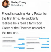 Okay this is fucking hilarious - Sierra: Shelley Zhang  @shelzhang  Friend is reading Harry Potter for  the first time. He suddenly  realizes he's read a fanfiction  Order of the Phoenix instead of  the real one.  o Dudey des in Harry Potter rit  No l just got to the pawt where he was ked bu  ure rm not reading some weind fen fiction  What book are  Finishing up onder of the Phoen  on of consent is Okay this is fucking hilarious - Sierra