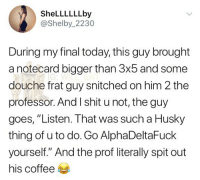 "Memes, Shit, and Coffee: SheLLLLLLby  @Shelby_2230  During my final today,this guy brought  a notecard bigger than 3x5 and some  douche frat guy snitched on him 2 the  professor. And I shit u not, the guy  goes, ""Listen. That was such a Husky  thing of u to do. Go AlphaDeltaFuck  yourself."" And the prof literally spit out  his coffee 😂lol"
