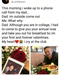 Club, College, and Dad: @_shellseam  This morning i woke up to a phone  call from my dad.  Dad: im outside come out  Me: What why  Dad: Although you are in college, I had  to come to give you your annual rose  and take you out for breakfast bc im  your first and forever valentines.  My heart i cry at the club Wow