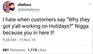 "I Hate When: shellsss  @Ssshellyyyy  I hate when customers say ""Why they  got y'all working on Holidays?"" Nigga  because you in here tf  9:28 AM · 19 Nov 18  681 Retweets 1,113 Likes"