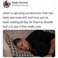Memes, Shit, and Text: Shelly Cherette  @ShellyCherette  when ur ignoring someone bc their last  reply was pure shit and now you've  been waiting all day for them to double  text u to see if they really care If you @masturbate follow @masturbate 🤪