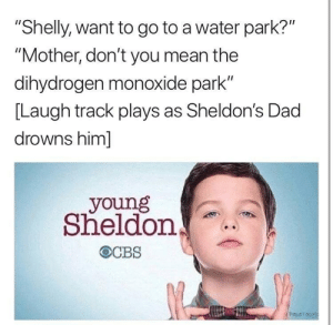 "*laugh track noises* by Laughin_LeMao MORE MEMES: ""Shelly, want to go to a water park?""  ""Mother, don't you mean the  dihydrogen monoxide park""  [Laugh track plays as Sheldon's Dad  drowns him]  young  Sheldon  Paparaco *laugh track noises* by Laughin_LeMao MORE MEMES"