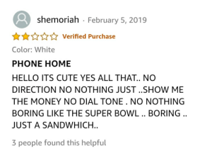 just a sandwich.: shemoriah  February 5, 2019  Verified Purchase  Color: White  PHONE HOME  HELLO ITS CUTE YES ALL THAT.. NO  DIRECTION NO NOTHING JUST..SHOW ME  THE MONEY NO DIAL TONE. NO NOTHING  BORING LIKE THE SUPER BOWL .. BORING..  JUST A SANDWHICH...  3 people found this helpful just a sandwich.