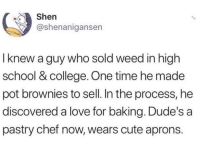 College, Cute, and Love: Shen  @shenanigansen  I knew a guy who sold weed in high  school & college. One time he made  pot brownies to sell. In the process, he  discovered a love for baking. Dude's a  pastry chef now, wears cute aprons.