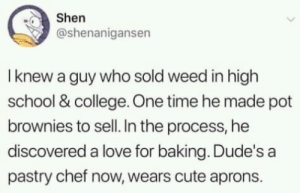 College, Cute, and Dank: Shen  @shenanigansen  I knew a guy who sold weed in high  school & college. One time he made pot  brownies to sell. In the process, he  discovered a love for baking. Dude's a  pastry chef now, wears cute aprons. You never know whats gonna happen next by AgreeableTruck MORE MEMES