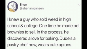 College, Cute, and Love: Shen  @shenanigansen  I knew a guy who sold weed in high  school & college. One time he made pot  brownies to sell. In the process, he  discovered a love for baking. Dude's a  pastry chef now, wears cute aprons. The weed man