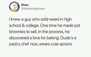 College, Cute, and Heroin: Shen  @shenanigansen  I knew a guy who sold weed in high  school &college One time he made pot  brownies to sell. In the process, he  discovered a love for baking. Dude's a  pastry chef now, wears cute aprons. WHERE'S MY LAMB HEROIN