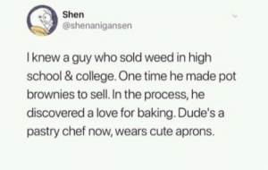 College, Cute, and Love: Shen  @shenanigansen  I knew a guy who sold weed in high  school & college One time he made pot  brownies to sell. In the process, he  discovered a love for baking. Dude's a  pastry chef now, wears cute aprons. .
