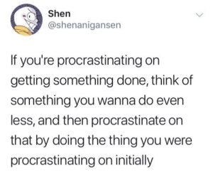 Shen, The Thing, and Think: Shen  @shenanigansen  If you're procrastinating on  getting something done, think of  something you wanna do even  less, and then procrastinate on  that by doing the thing you were  procrastinating on initially Outstanding move