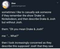 "me irl: Shen  @shenanigansen  sometimes I like to casually ask someone  if they remember the show 'Drake' in  Nickelodeon, and then describe Drake & Josłh  but without Josh  1l  them. ""Oh you mean Drake & Josh!""  me: ""... What?""  then I look increasingly concerned as they  describe this supposed 'Josh' that they saw me irl"
