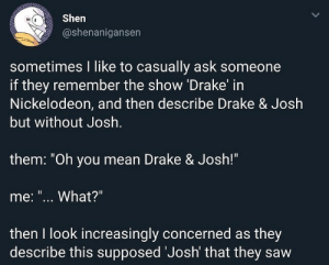 "Increasingly: Shen  @shenanigansen  sometimes I like to casually ask someone  if they remember the show Drake in  Nickelodeon, and then describe Drake & Josh  but without Josh  them: ""Oh you mean Drake & Josh!""  me: ""... What?""  then I look increasingly concerned as they  describe this supposed Josh' that they saw"