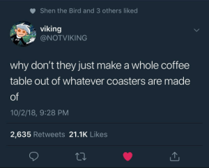 Coffee, Viking, and 10 2: Shen the Bird and 3 others liked  viking  @NOTVIKING  why don't they just make a whole coffee  table out of whatever coasters are made  of  10/2/18, 9:28 PM  2,635 Retweets 21.1K Likes He's got a point..