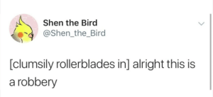 Dank, Memes, and Target: Shen the Bird  @Shen_the_Bird  [clumsily rollerblades in] alright this is  a robbery Meirl by Damnit_Dogz MORE MEMES