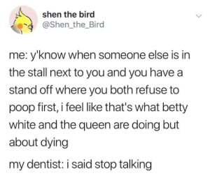 Meirl: shen the bird  @Shen the_Bird  me: y'know when someone else is in  the stall next to you and you have a  stand off where you both refuse to  poop first, i feel like that's what betty  white and the queen are doing but  about dying  my dentist: i said stop talking Meirl