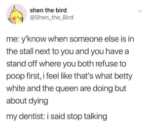 Betty: shen the bird  @Shen the_Bird  me: y'know when someone else is in  the stall next to you and you have a  stand off where you both refuse to  poop first, i feel like that's what betty  white and the queen are doing but  about dying  my dentist: i said stop talking