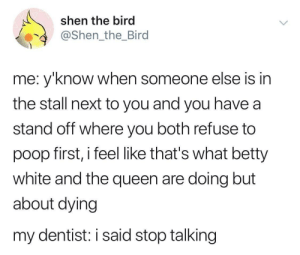 Interesting theory: shen the bird  @Shen_the_Bird  me: y'know when someone else is in  the stall next to you and you have a  stand off where you both refuse to  poop first, i feel like that's what betty  white and the queen are doing but  about dying  my dentist: i said stop talking Interesting theory