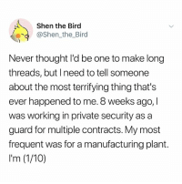 Memes, Never, and Thought: Shen the Bird  @shen.the, Bird  Never thought l'd be one to make long  threads, but I need to tell someone  about the most terrifying thing that's  ever happened to me. 8 weeks ago, l  was working in private security as a  guard for multiple contracts. My most  frequent was for a manufacturing plant.  I'm (1/10) Read at your own risk .
