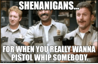 shenanigans: SHENANIGANS...  FOR WHEN YOU REALL WANNA  PISTOL WHIP SOMEBODY