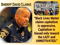 "Go get em Dave!  Cold Dead Hands: SHERIFF DAVID CLARKE  y ""Black Lives Matter  claims capitalism  is oppressive.  Capitalism is  biased only toward  the LAZY and  UNMOTIVATED."" Go get em Dave!  Cold Dead Hands"