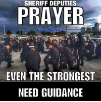 All Lives Matter, Memes, and Police: SHERIFF DEPUTIES  PRAYER  EVEN THE STRONGEST  NEED GUIDANCE Let us pray with them. Type Amen in the comments. Credit: FB Police Supporters police cop cops thinblueline lawenforcement policelivesmatter supportourtroops BlueLivesMatter AllLivesMatter brotherinblue bluefamily tbl thinbluelinefamily sheriff policeofficer backtheblue