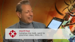 Confused, Lit, and Love: Sheriff Paul  hahahaa the Hulk, went to  grammar class. Shits lit. scifikimmi:  myfictitiouslife:   randomsplashes: jeff goldblum constantly being confused about stan language is a mood (x) precious   I love how he rolls with it tho. Makes the linguists in me proud to see him so ready to accept evolving language.