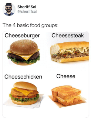 Food, Irl, and Me IRL: Sheriff Sal  @sheriffsal  The 4 basic food groups:  Cheeseburger Cheesesteak  Cheesechicken  Cheese me irl