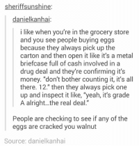 "https://t.co/myBlNIl320: sheriffsunshine  danielkanhai:  i like when you're in the grocery store  and you see people buying eggs  because they always pick up the  carton and then open it like it's a metal  briefcase full of cash involved ina  drug deal and they're confirming it's  money. ""don't bother counting it, it's all  there. T2. then they always pick one  up and inspect it like, ""yeah, it's grade  A alright...the real deal.""  People are checking to see if any of the  eggs are cracked you walnut  Source: danielkanhai https://t.co/myBlNIl320"