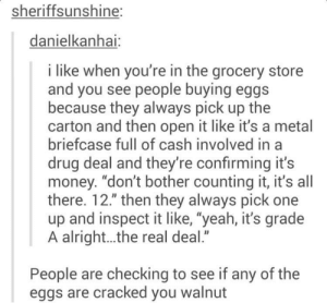 "Money, Yeah, and Cracked: sheriffsunshine:  danielkanhai  i like when you're in the grocery store  and you see people buying eggs  because they always pick up the  carton and then open it like it's a metal  briefcase full of cash involved in a  drug deal and they're confirming it's  money. ""don't bother counting it, it's all  there. 12."" then they always pick one  up and inspect it like, ""yeah, it's grade  A alright...the real deal.""  People are checking to see if any of the  eggs are cracked you walnut You waLNUT"